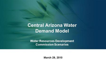 Central Arizona Water Demand Model Water Resources Development Commission Scenarios March 29, 2010.