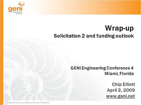 Sponsored by the National Science Foundation Wrap-up Solicitation 2 and funding outlook GENI Engineering Conference 4 Miami, Florida Chip Elliott April.