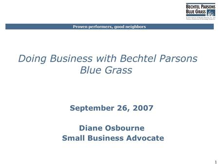 Proven performers, good neighbors 1 Doing Business with Bechtel Parsons Blue Grass September 26, 2007 Diane Osbourne Small Business Advocate.