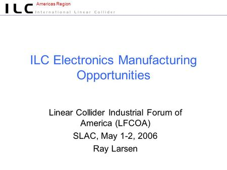 Americas Region ILC Electronics Manufacturing Opportunities Linear Collider Industrial Forum of America (LFCOA) SLAC, May 1-2, 2006 Ray Larsen.
