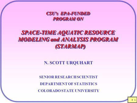 # 1 CSU's EPA-FUNDED PROGRAM ON SPACE-TIME AQUATIC RESOURCE MODELING and ANALYSIS PROGRAM (STARMAP) N. SCOTT URQUHART SENIOR RESEARCH SCIENTIST DEPARTMENT.