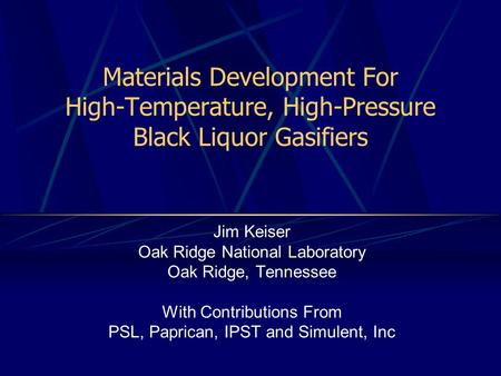 Materials Development For High-Temperature, High-Pressure Black Liquor Gasifiers Jim Keiser Oak Ridge National Laboratory Oak Ridge, Tennessee With Contributions.
