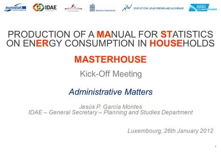 1 PRODUCTION OF A MANUAL FOR STATISTICS ON ENERGY CONSUMPTION IN HOUSEHOLDS MASTERHOUSE Kick-Off Meeting Luxembourg, 26th January 2012 Administrative Matters.