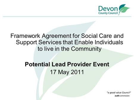 Framework Agreement for Social Care and Support Services that Enable Individuals to live in the Community Potential Lead Provider Event 17 May 2011.