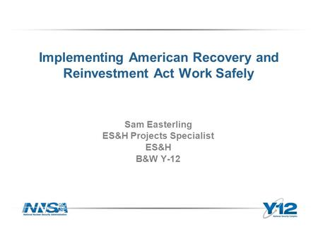 Implementing American Recovery and Reinvestment Act Work Safely Sam Easterling ES&H Projects Specialist ES&H B&W Y-12.