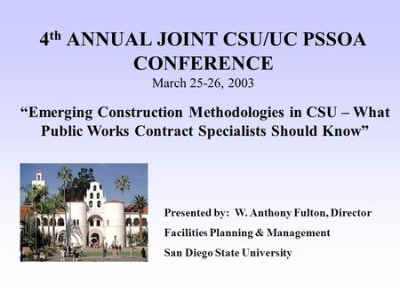 "4 th ANNUAL JOINT CSU/UC PSSOA CONFERENCE March 25-26, 2003 ""Emerging Construction Methodologies in CSU – What Public Works Contract Specialists Should."