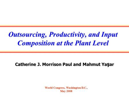 Outsourcing, Productivity, and Input Composition at the Plant Level Catherine J. Morrison Paul and Mahmut Ya ş ar World Congress, Washington D.C., May.