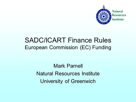 SADC/ICART Finance Rules European Commission (EC) Funding Mark Parnell Natural Resources Institute University of Greenwich.