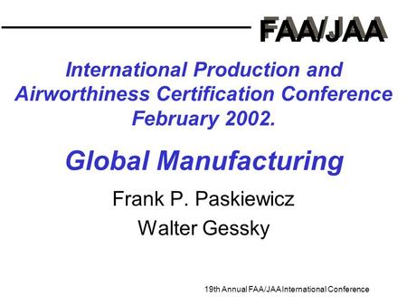 FAA/JAA 19th Annual FAA/JAA International Conference International Production and Airworthiness Certification Conference February 2002. Global Manufacturing.