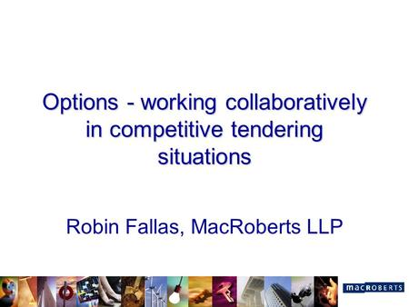 Options - working collaboratively in competitive tendering situations Robin Fallas, MacRoberts LLP.