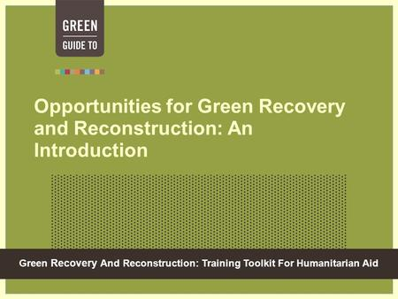 Green Recovery And Reconstruction: Training Toolkit For Humanitarian Aid Opportunities for Green Recovery and Reconstruction: An Introduction.