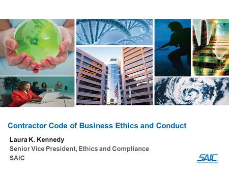 Contractor Code of Business Ethics and Conduct Laura K. Kennedy Senior Vice President, Ethics and Compliance SAIC.