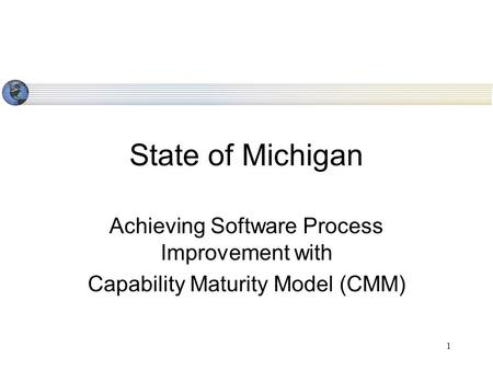 1 State of Michigan Achieving Software Process Improvement with Capability Maturity Model (CMM)