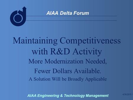4/30/2015 1 AIAA Delta Forum AIAA Engineering & Technology Management Maintaining Competitiveness with R&D Activity More Modernization Needed, Fewer Dollars.