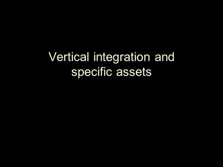 "Vertical integration and specific assets. Vertical Integration ▪ Concepts: ♦Managerial: ""make or buy"" ♦Legal ▪ Premise: in a competitive market, better."