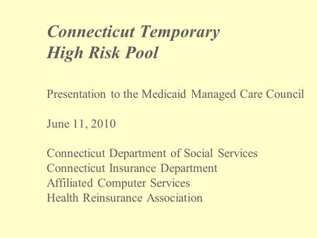 Connecticut Temporary High Risk Pool Presentation to the Medicaid Managed Care Council June 11, 2010 Connecticut Department of Social Services Connecticut.