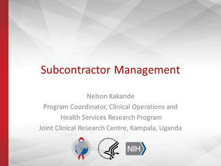 Subcontractor Management Nelson Kakande Program Coordinator, Clinical Operations and Health Services Research Program Joint Clinical Research Centre, Kampala,
