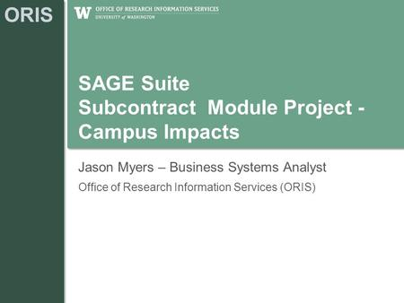 ORIS SAGE Suite Subcontract Module Project - Campus Impacts Jason Myers – Business Systems Analyst Office of Research Information Services (ORIS)