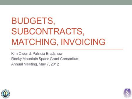 BUDGETS, SUBCONTRACTS, MATCHING, INVOICING Kim Olson & Patricia Bradshaw Rocky Mountain Space Grant Consortium Annual Meeting, May 7, 2012.