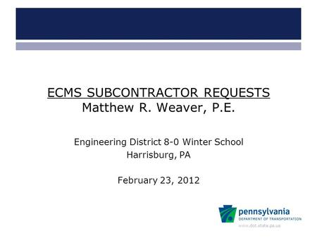 Www.dot.state.pa.us ECMS SUBCONTRACTOR REQUESTS Matthew R. Weaver, P.E. Engineering District 8-0 Winter School Harrisburg, PA February 23, 2012.