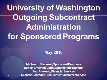 1 University of Washington Outgoing Subcontract Administration for Sponsored Programs May 2010 Michael J. Blackwell, Sponsored Programs Debbie Emerson-Carter,