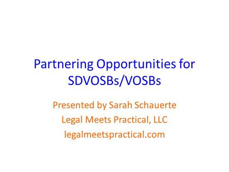 Partnering Opportunities for SDVOSBs/VOSBs Presented by Sarah Schauerte Legal Meets Practical, LLC legalmeetspractical.com.