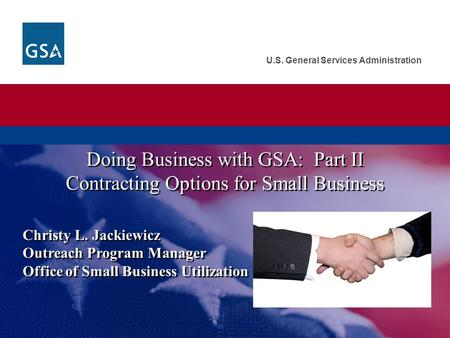 U.S. General Services Administration Christy L. Jackiewicz Outreach Program Manager Office of Small Business Utilization Doing Business with GSA: Part.