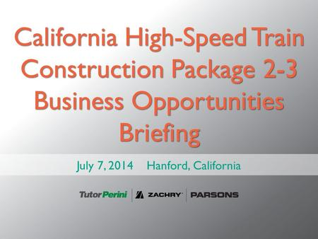 California High-Speed Train Construction Package 2-3 Business Opportunities Briefing July 7, 2014 Hanford, California.