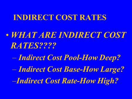 INDIRECT COST RATES WHAT ARE INDIRECT COST RATES???? – Indirect Cost Pool-How Deep? – Indirect Cost Base-How Large? –Indirect Cost Rate-How High?