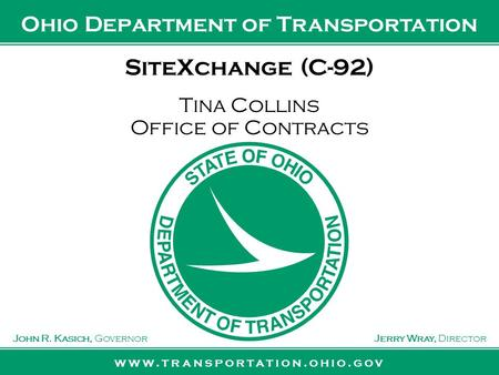 Www.transportation.ohio.gov John R. Kasich, GovernorJerry Wray, Director Ohio Department of Transportation SiteXchange (C-92) Tina Collins Office of Contracts.