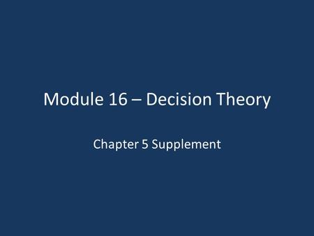 Module 16 – Decision Theory Chapter 5 Supplement.