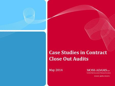 1 MOSS ADAMS LLP | 1 Case Studies in Contract Close Out Audits May 2014.