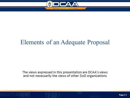 Elements of an Adequate Proposal The views expressed in this presentation are DCAA's views and not necessarily the views of other DoD organizations Page.