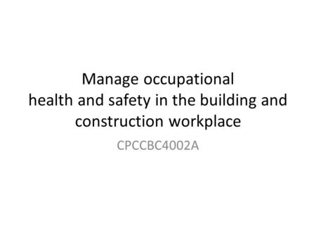 Manage occupational health and safety in the building and construction workplace CPCCBC4002A.