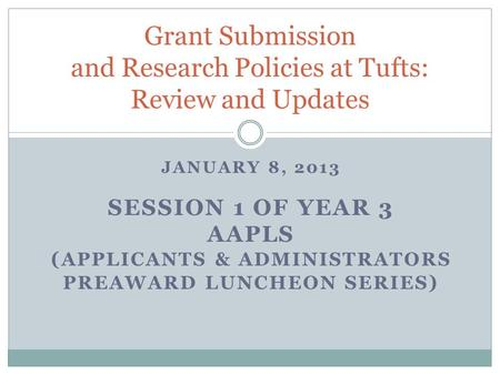 JANUARY 8, 2013 SESSION 1 OF YEAR 3 AAPLS ( APPLICANTS & ADMINISTRATORS PREAWARD LUNCHEON SERIES ) Grant Submission and Research Policies at Tufts: Review.