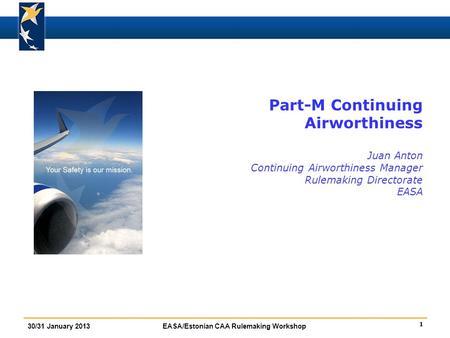 Part-M Continuing Airworthiness Juan Anton Continuing Airworthiness Manager Rulemaking Directorate EASA FBA introduction : insist on Standardisation.