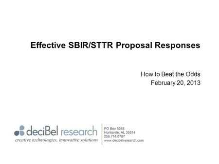Effective SBIR/STTR Proposal Responses How to Beat the Odds February 20, 2013.
