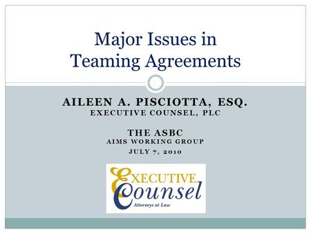 AILEEN A. PISCIOTTA, ESQ. EXECUTIVE COUNSEL, PLC THE ASBC AIMS WORKING GROUP JULY 7, 2010 Major Issues in Teaming Agreements.