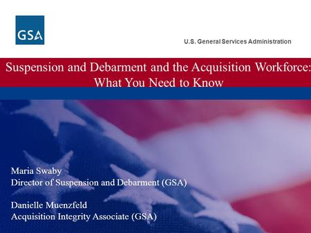 U.S. General Services Administration Suspension and Debarment and the Acquisition Workforce: What You Need to Know Maria Swaby Director of Suspension and.