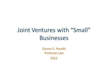 "Joint Ventures with ""Small"" Businesses Devon E. Hewitt Protorae Law 2012."