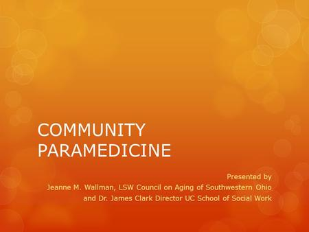 COMMUNITY PARAMEDICINE Presented by Jeanne M. Wallman, LSW Council on Aging of Southwestern Ohio and Dr. James Clark Director UC School of Social Work.