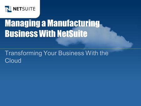 Managing a Manufacturing Business With NetSuite Transforming Your Business With the Cloud.