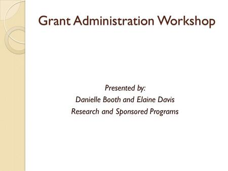Grant Administration Workshop Presented by: Danielle Booth and Elaine Davis Research and Sponsored Programs.