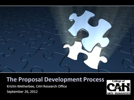 The Proposal Development Process Kristin Wetherbee, CAH Research Office September 26, 2012.