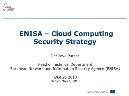 Www.enisa.europa.eu ENISA – Cloud Computing Security Strategy Dr Steve Purser Head of Technical Department European Network and Information Security Agency.