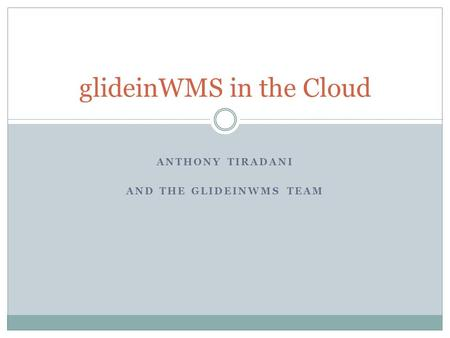 ANTHONY TIRADANI AND THE GLIDEINWMS TEAM glideinWMS in the Cloud.