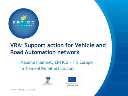 VRA: Support action for Vehicle and Road Automation network Maxime Flament, ERTICO – ITS Europe ITFVHA meeting, 13 Oct 2013.