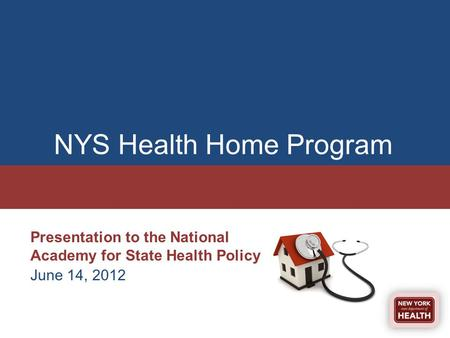 NYS Health Home Program Presentation to the National Academy for State Health Policy June 14, 2012.
