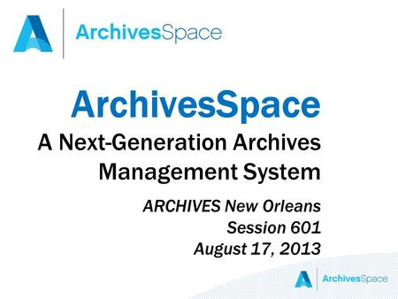 ArchivesSpace A Next-Generation Archives Management System ARCHIVES New Orleans Session 601 August 17, 2013.