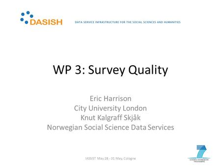 WP 3: Survey Quality Eric Harrison City University London Knut Kalgraff Skjåk Norwegian Social Science Data Services IASSIST May 28 - 31 May, Cologne.